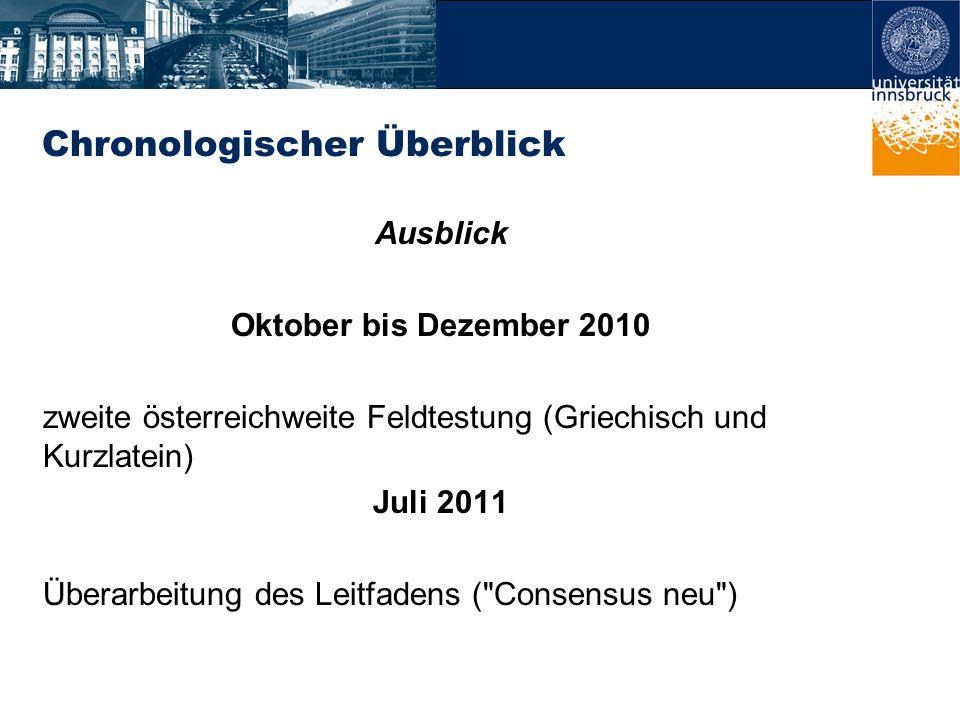 Chronologischer Überblick Ausblick Oktober bis Dezember 2010 zweite österreichweite Feldtestung (Griechisch und Kurzlatein) Juli 2011 Überarbeitung des Leitfadens ( Consensus neu )