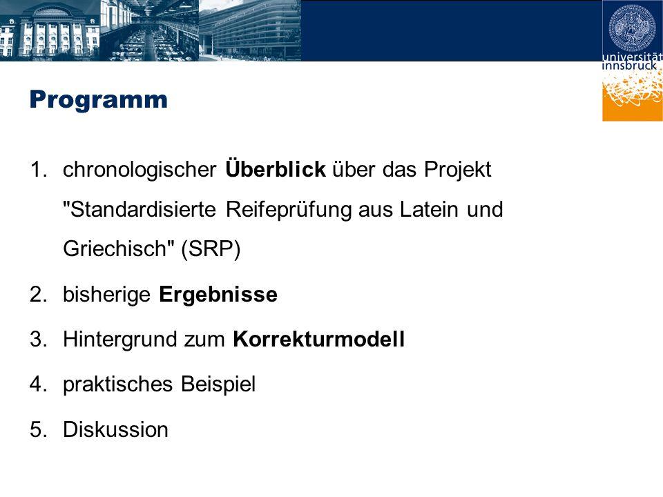 Programm 1.chronologischer Überblick über das Projekt Standardisierte Reifeprüfung aus Latein und Griechisch (SRP) 2.bisherige Ergebnisse 3.Hintergrund zum Korrekturmodell 4.praktisches Beispiel 5.Diskussion