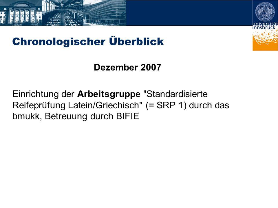 Chronologischer Überblick Dezember 2007 Einrichtung der Arbeitsgruppe Standardisierte Reifeprüfung Latein/Griechisch (= SRP 1) durch das bmukk, Betreuung durch BIFIE