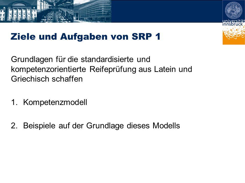 Ziele und Aufgaben von SRP 1 Grundlagen für die standardisierte und kompetenzorientierte Reifeprüfung aus Latein und Griechisch schaffen 1.Kompetenzmodell 2.Beispiele auf der Grundlage dieses Modells