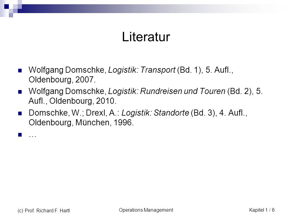 Operations ManagementKapitel 1 / 6 (c) Prof. Richard F. Hartl Literatur Wolfgang Domschke, Logistik: Transport (Bd. 1), 5. Aufl., Oldenbourg, 2007. Wo