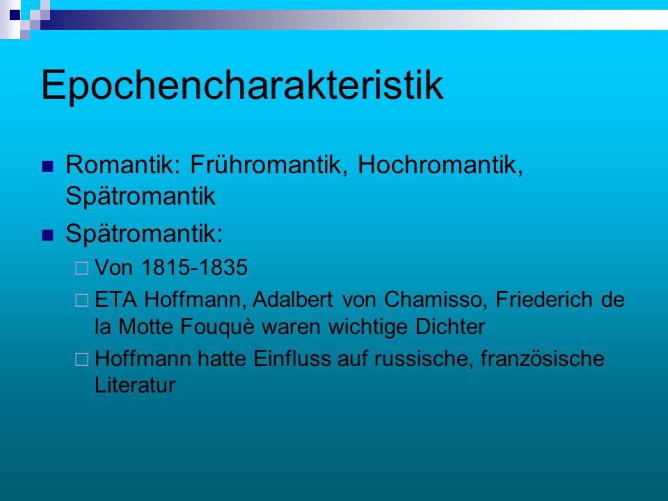 Epochencharakteristik Romantik: Frühromantik, Hochromantik, Spätromantik Spätromantik:  Von 1815-1835  ETA Hoffmann, Adalbert von Chamisso, Friederi