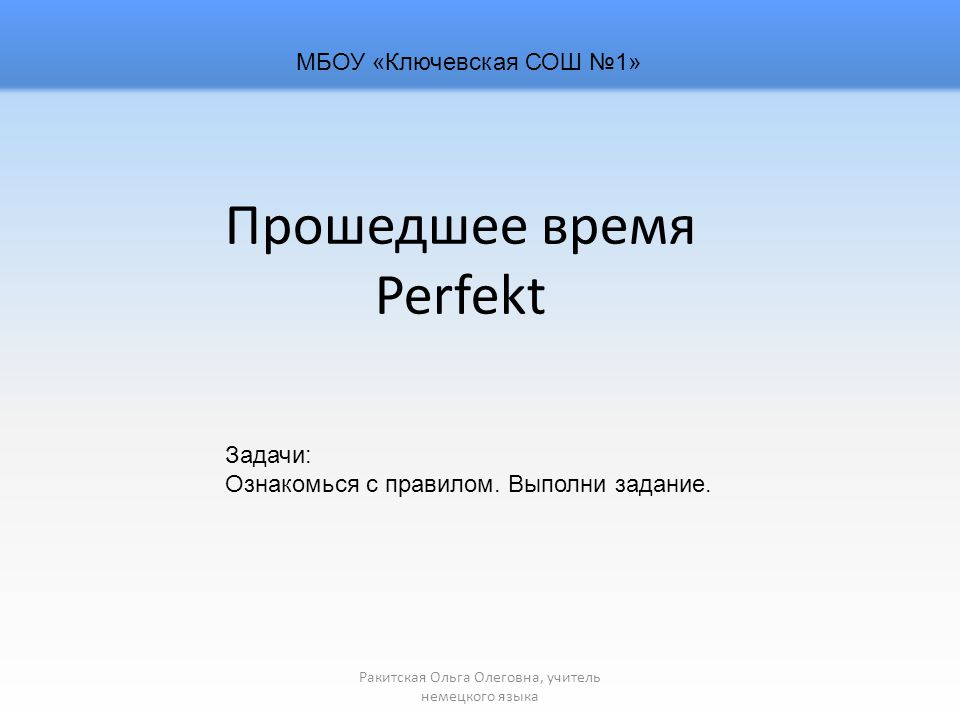 Прошедшее время Perfekt Ракитская Ольга Олеговна, учитель немецкого языка МБОУ «Ключевская СОШ №1» Задачи: Ознакомься с правилом.
