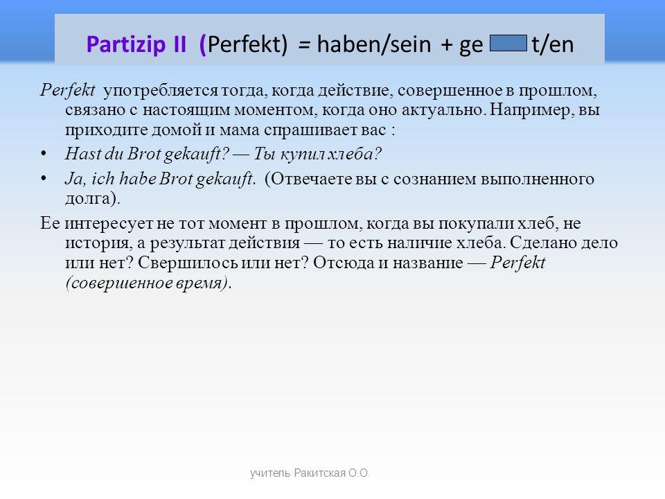Partizip II (Perfekt) = haben/sein + ge t/en Perfekt употребляется тогда, когда действие, совершенное в прошлом, связано с настоящим моментом, когда оно актуально.