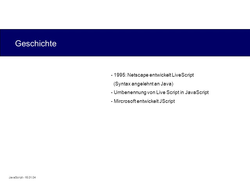 JavaScript - 15.01.04 Geschichte - 1995: Netscape entwickelt LiveScript (Syntax angelehnt an Java) - Umbenennung von Live Script in JavaScript - Mircrosoft entwickelt JScript