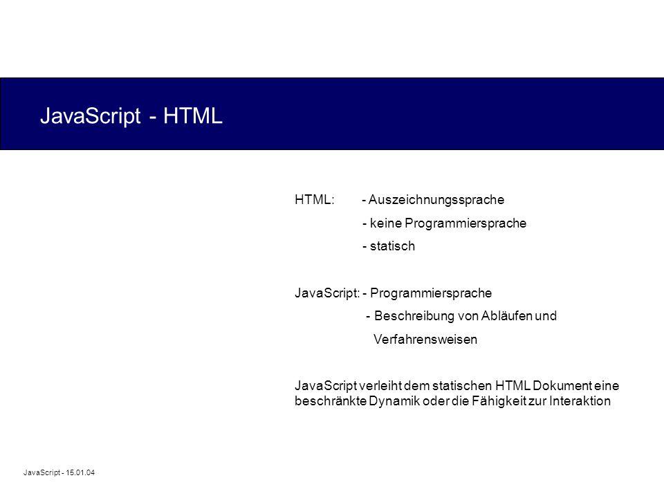 JavaScript - 15.01.04 JavaScript - HTML HTML: - Auszeichnungssprache - keine Programmiersprache - statisch JavaScript: - Programmiersprache - Beschreibung von Abläufen und Verfahrensweisen JavaScript verleiht dem statischen HTML Dokument eine beschränkte Dynamik oder die Fähigkeit zur Interaktion