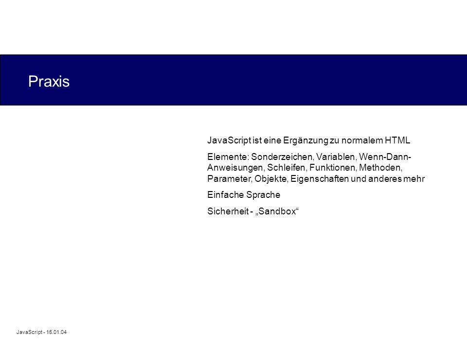 """JavaScript - 15.01.04 Praxis JavaScript ist eine Ergänzung zu normalem HTML Elemente: Sonderzeichen, Variablen, Wenn-Dann- Anweisungen, Schleifen, Funktionen, Methoden, Parameter, Objekte, Eigenschaften und anderes mehr Einfache Sprache Sicherheit - """"Sandbox"""