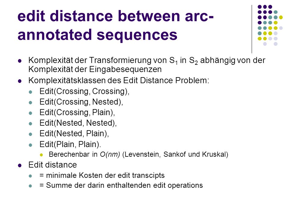 edit distance between arc- annotated sequences Komplexität der Transformierung von S 1 in S 2 abhängig von der Komplexität der Eingabesequenzen Komplexitätsklassen des Edit Distance Problem: Edit(Crossing, Crossing), Edit(Crossing, Nested), Edit(Crossing, Plain), Edit(Nested, Nested), Edit(Nested, Plain), Edit(Plain, Plain).