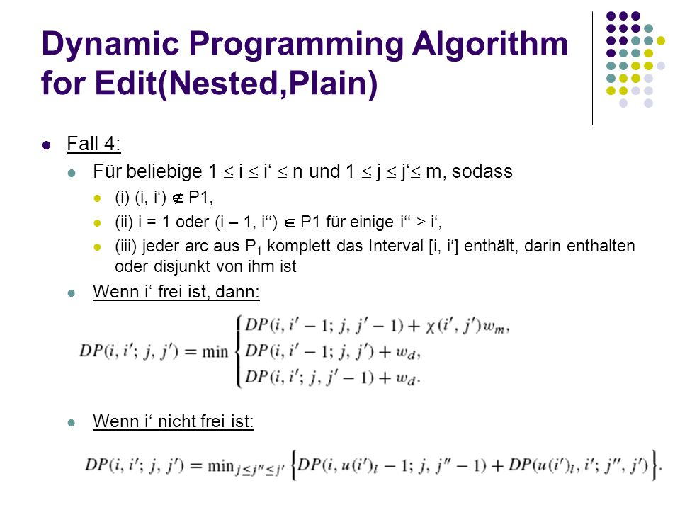 Dynamic Programming Algorithm for Edit(Nested,Plain) Fall 4: Für beliebige 1  i  i'  n und 1  j  j'  m, sodass (i) (i, i')  P1, (ii) i = 1 oder (i – 1, i'')  P1 für einige i'' > i', (iii) jeder arc aus P 1 komplett das Interval [i, i'] enthält, darin enthalten oder disjunkt von ihm ist Wenn i' frei ist, dann: Wenn i' nicht frei ist: