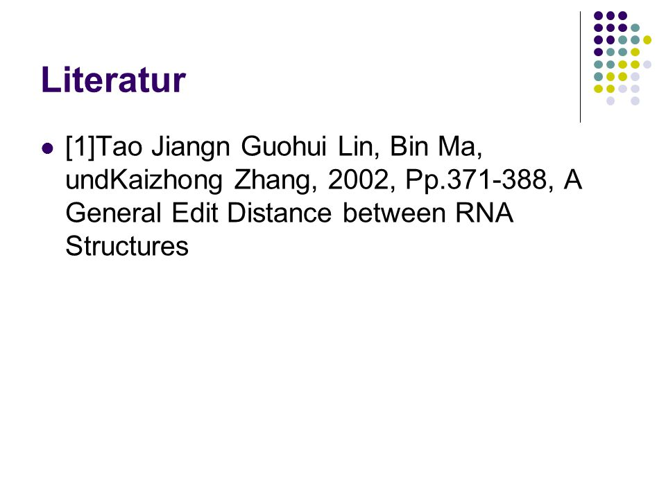 Literatur [1]Tao Jiangn Guohui Lin, Bin Ma, undKaizhong Zhang, 2002, Pp.371-388, A General Edit Distance between RNA Structures
