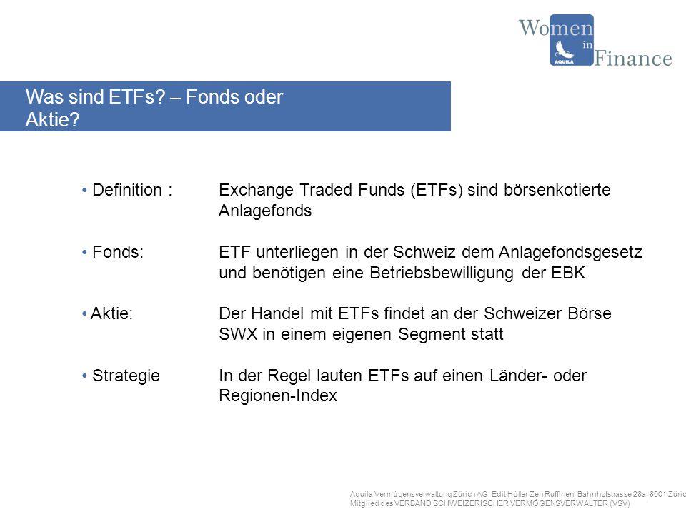 Aquila Vermögensverwaltung Zürich AG, Edit Höller Zen Ruffinen, Bahnhofstrasse 28a, 8001 Zürich Mitglied des VERBAND SCHWEIZERISCHER VERMÖGENSVERWALTER (VSV) Definition :Exchange Traded Funds (ETFs) sind börsenkotierte Anlagefonds Fonds:ETF unterliegen in der Schweiz dem Anlagefondsgesetz und benötigen eine Betriebsbewilligung der EBK Aktie:Der Handel mit ETFs findet an der Schweizer Börse SWX in einem eigenen Segment statt StrategieIn der Regel lauten ETFs auf einen Länder- oder Regionen-Index Was sind ETFs.