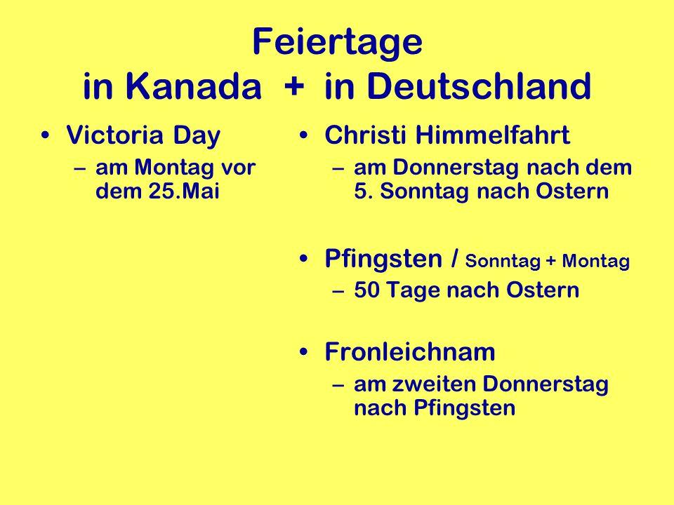 Feiertage in Kanada + in Deutschland Victoria Day –am Montag vor dem 25.Mai Christi Himmelfahrt –am Donnerstag nach dem 5. Sonntag nach Ostern Pfingst