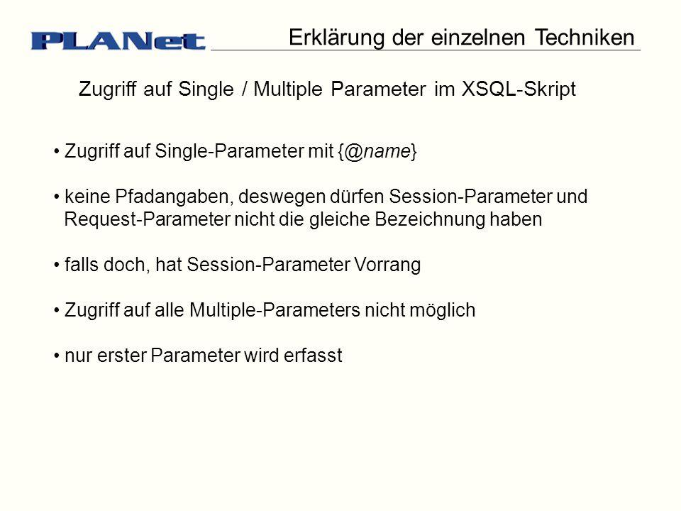 Zugriff auf Single / Multiple Parameter im XSQL-Skript Zugriff auf Single-Parameter mit {@name} keine Pfadangaben, deswegen dürfen Session-Parameter und Request-Parameter nicht die gleiche Bezeichnung haben falls doch, hat Session-Parameter Vorrang Zugriff auf alle Multiple-Parameters nicht möglich nur erster Parameter wird erfasst