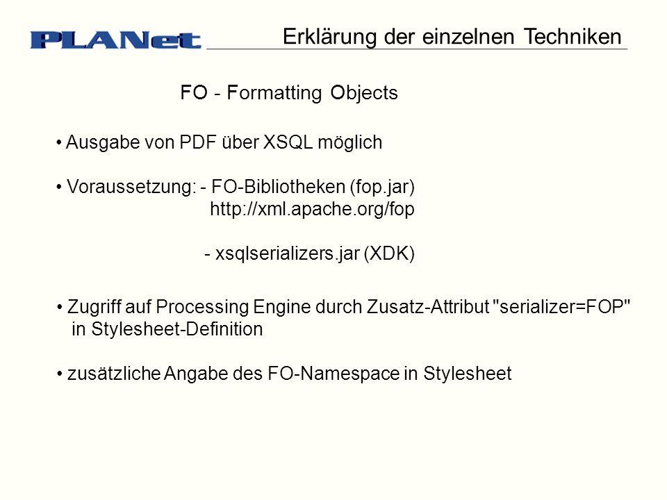 Erklärung der einzelnen Techniken FO - Formatting Objects Ausgabe von PDF über XSQL möglich Voraussetzung: - FO-Bibliotheken (fop.jar) http://xml.apache.org/fop - xsqlserializers.jar (XDK) Zugriff auf Processing Engine durch Zusatz-Attribut serializer=FOP in Stylesheet-Definition zusätzliche Angabe des FO-Namespace in Stylesheet