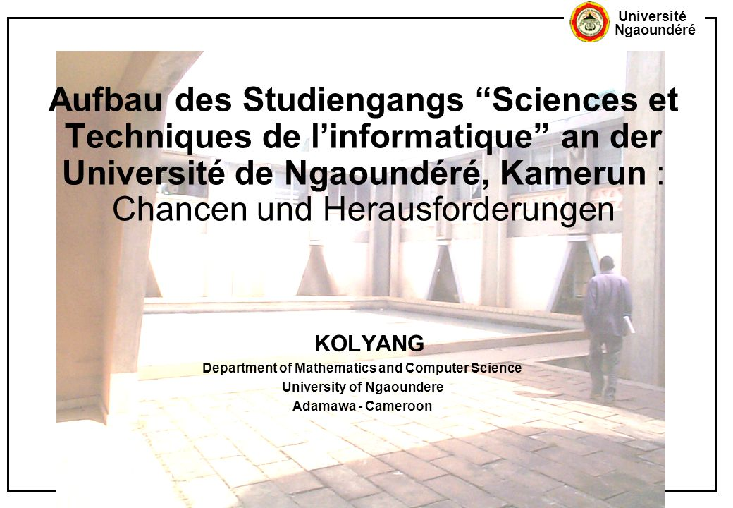 Université Ngaoundéré Aufbau des Studiengangs Sciences et Techniques de l'informatique an der Université de Ngaoundéré, Kamerun : Chancen und Herausforderungen KOLYANG Department of Mathematics and Computer Science University of Ngaoundere Adamawa - Cameroon