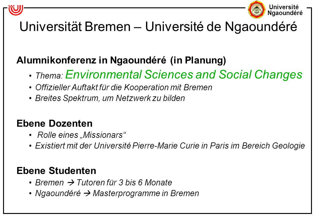Université Ngaoundéré Universität Bremen – Université de Ngaoundéré Alumnikonferenz in Ngaoundéré (in Planung) Thema: Environmental Sciences and Socia