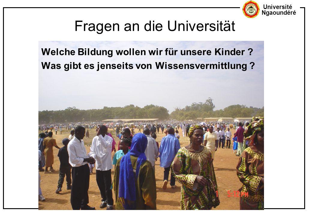 Université Ngaoundéré Fragen an die Universität Welche Bildung wollen wir für unsere Kinder ? Was gibt es jenseits von Wissensvermittlung ?