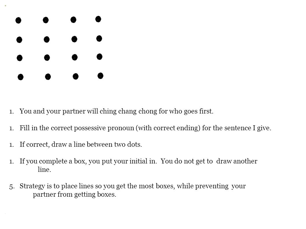 Dots 1.You and your partner will ching chang chong for who goes first. 1.Fill in the correct possessive pronoun (with correct ending) for the sentence