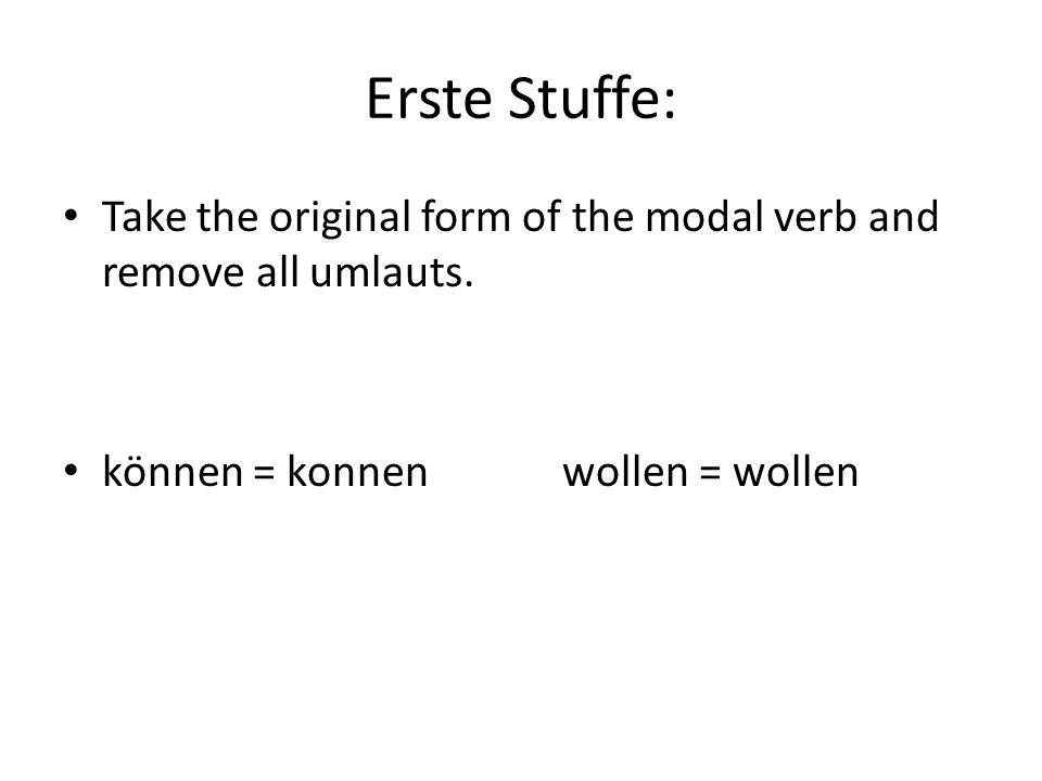 Erste Stuffe: Take the original form of the modal verb and remove all umlauts.