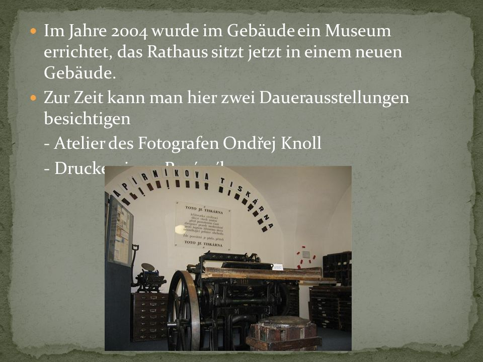 Im Jahre 2004 wurde im Gebäude ein Museum errichtet, das Rathaus sitzt jetzt in einem neuen Gebäude. Zur Zeit kann man hier zwei Dauerausstellungen be