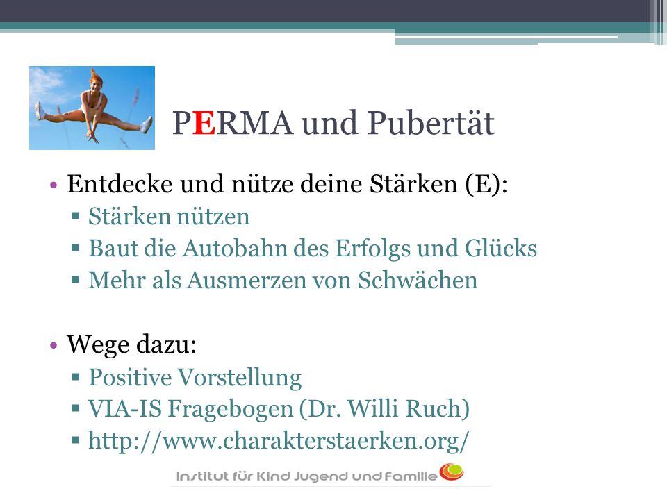 PERMA und Pubertät Entdecke und nütze deine Stärken (E):  Stärken nützen  Baut die Autobahn des Erfolgs und Glücks  Mehr als Ausmerzen von Schwäche