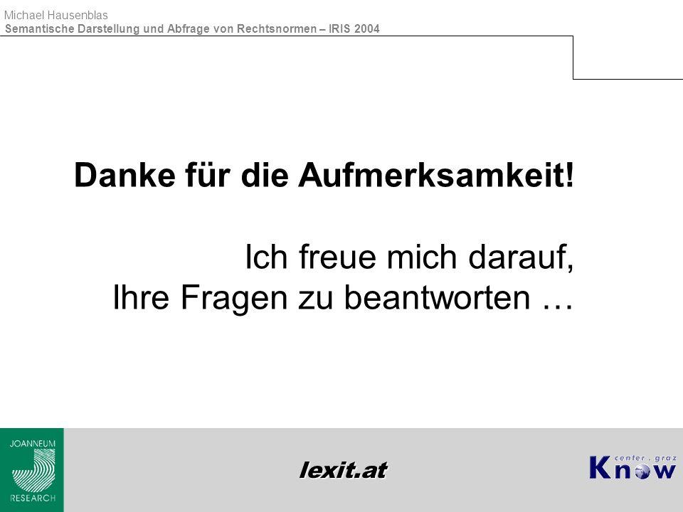lexit.at Michael Hausenblas Semantische Darstellung und Abfrage von Rechtsnormen – IRIS 2004 Danke für die Aufmerksamkeit! Ich freue mich darauf, Ihre