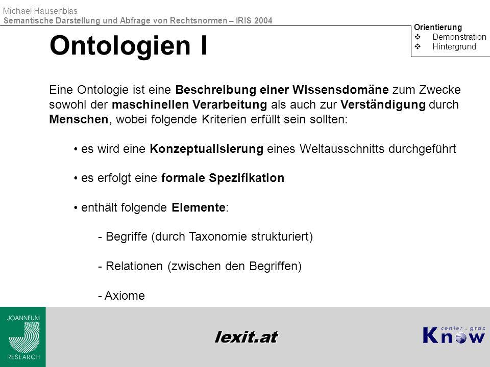 lexit.at Michael Hausenblas Semantische Darstellung und Abfrage von Rechtsnormen – IRIS 2004 Ontologien I Orientierung  Demonstration  Hintergrund E