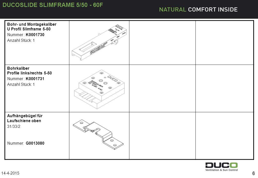 DUCOSLIDE SLIMFRAME 5/50 - 60F 6 Bohr- und Montagekaliber U Profil Slimframe 5-50 Nummer : K0001730 Anzahl Stück: 1 Bohrkaliber Profile links/rechts 5-50 Nummer : K0001731 Anzahl Stück: 1 Aufhängebügel für Laufschiene oben 31/33/2 Nummer: G0013080 14-4-2015