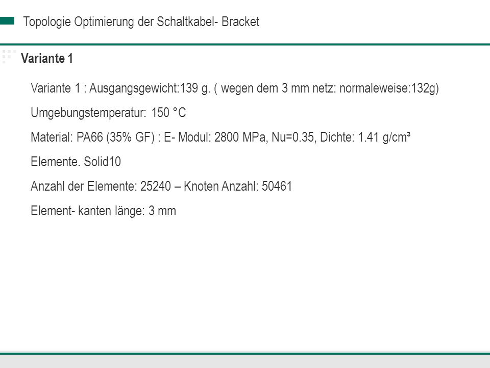 Topologie Optimierung der Schaltkabel- Bracket Variante 3 Ergebnisbewertung Die Variante 3 besteht der ersten Lastfall mit einer maximalen Vergleichspannung von 66.96 MPa < 70, und einer maximalen Verschiebung von: 4.26 mm Trotz der Fühlungsänderung an einer kritischen Stelle sind die Anforderungen an der Variante 1 bei der Lastfall 2 an dieser Stellen nicht erfühlt.