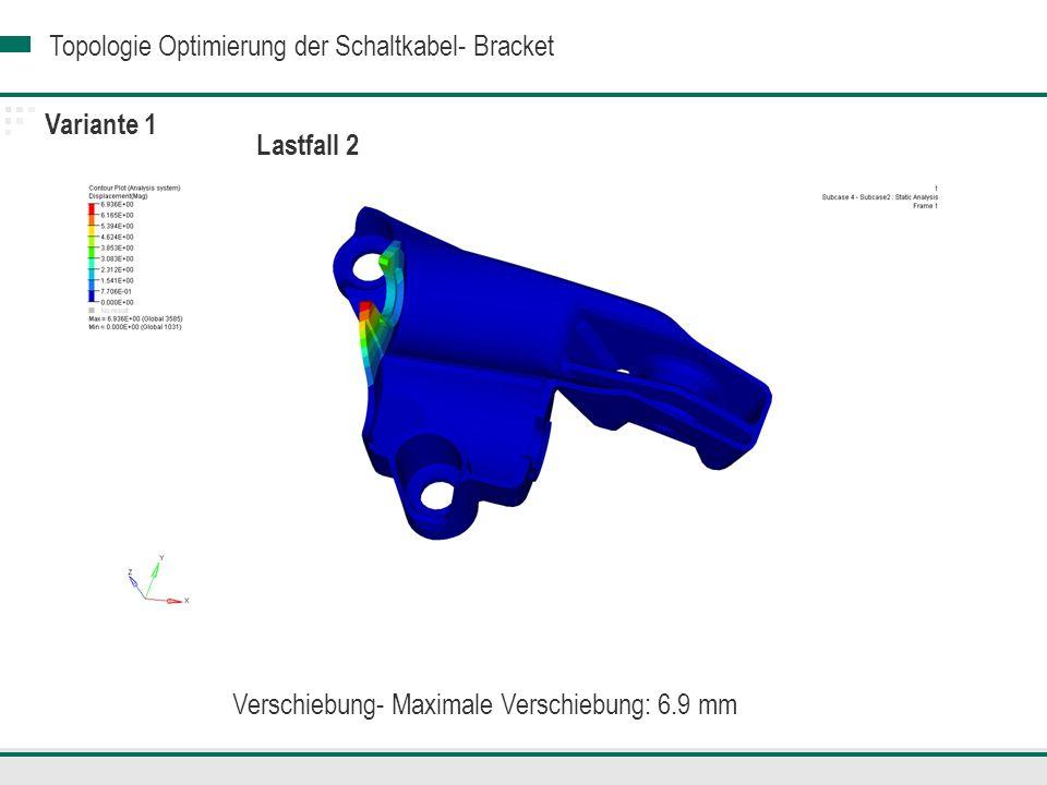 Topologie Optimierung der Schaltkabel- Bracket Variante 1 Lastfall 2 Verschiebung- Maximale Verschiebung: 6.9 mm