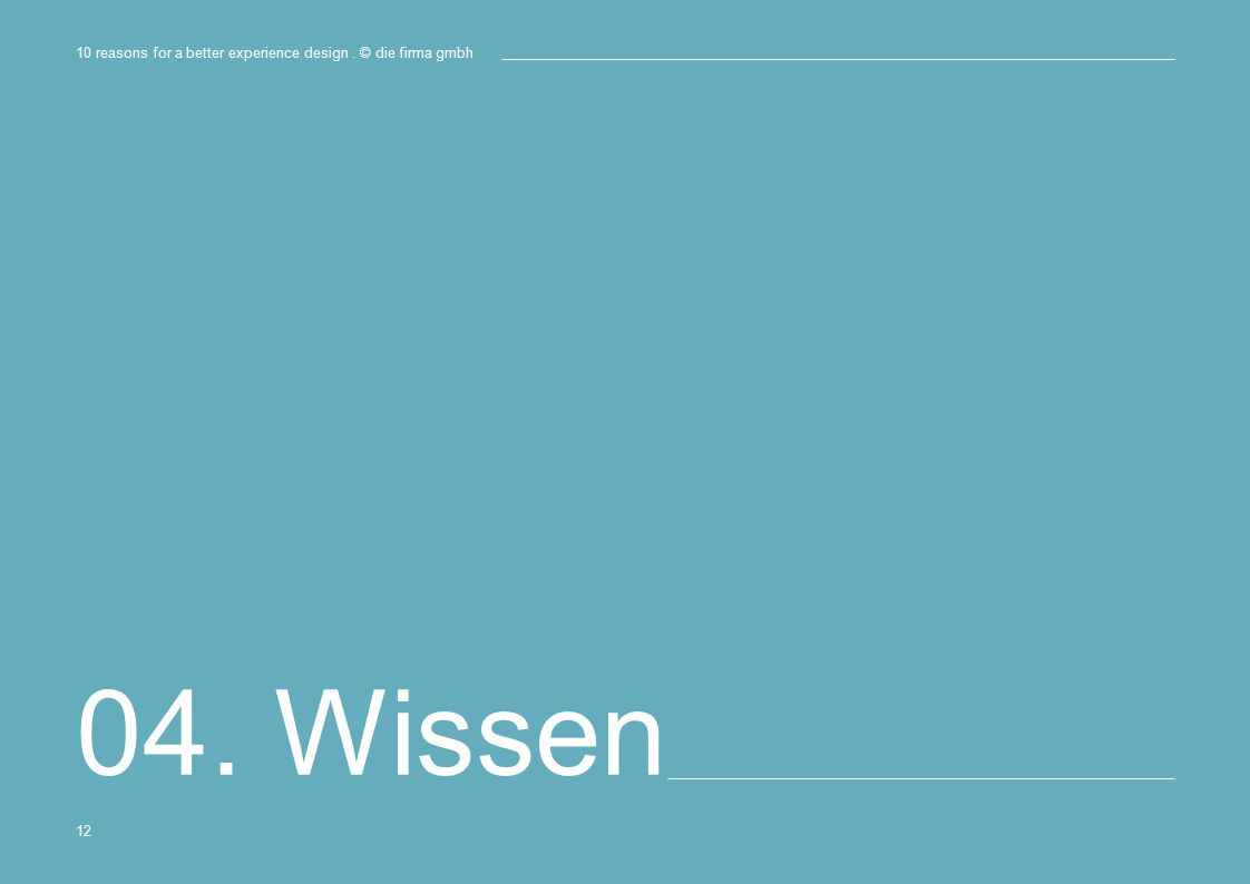 04. Wissen 10 reasons for a better experience design. © die firma gmbh 12