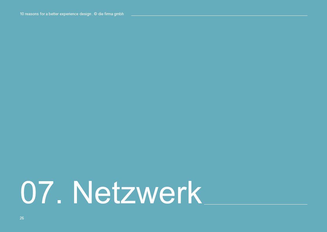 07. Netzwerk 10 reasons for a better experience design. © die firma gmbh 26