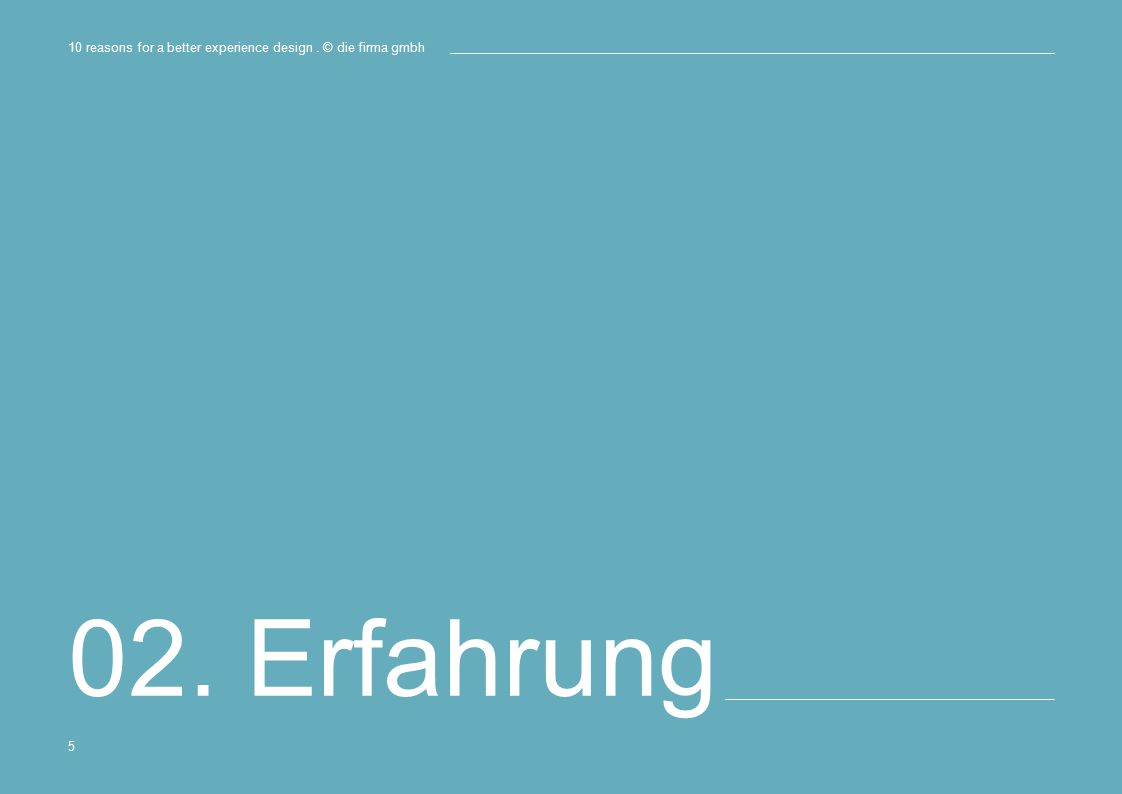 02. Erfahrung 10 reasons for a better experience design. © die firma gmbh 5