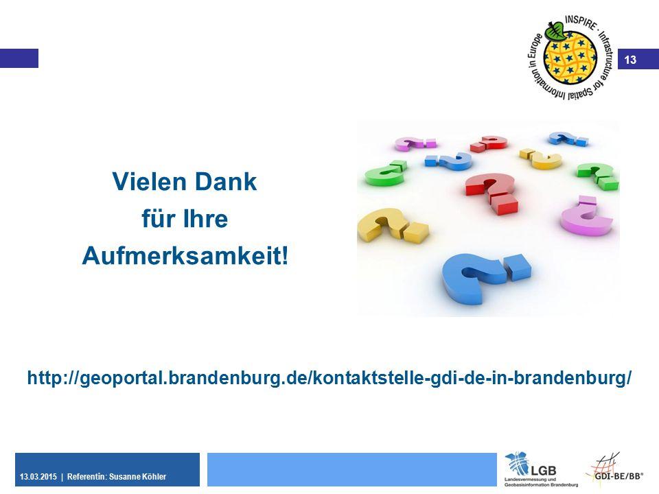 13 13.03.2015 | Referentin: Susanne Köhler 13 Vielen Dank für Ihre Aufmerksamkeit! http://geoportal.brandenburg.de/kontaktstelle-gdi-de-in-brandenburg