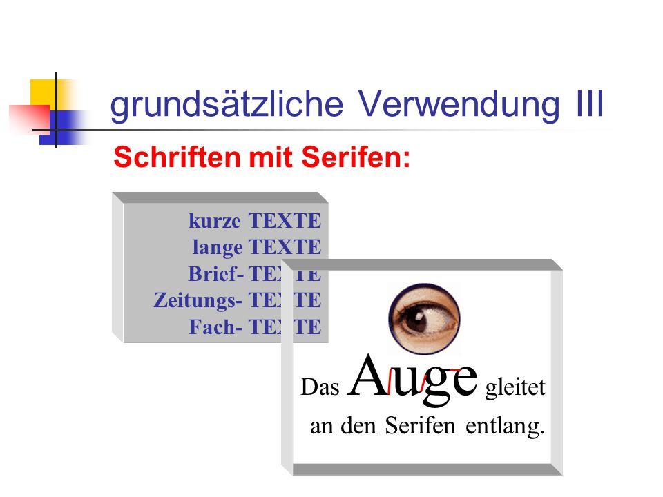 grundsätzliche Verwendung III Schriften mit Serifen: kurze TEXTE lange TEXTE Brief- TEXTE Zeitungs- TEXTE Fach- TEXTE Das Auge gleitet an den Serifen