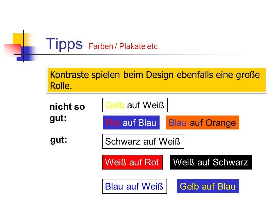 Tipps Farben / Plakate etc. Kontraste spielen beim Design ebenfalls eine große Rolle. nicht so gut: Gelb auf Weiß Rot auf Blau Blau auf Orange gut: Sc