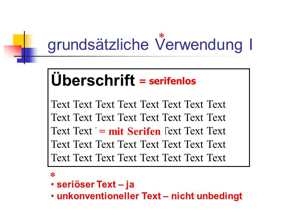 grundsätzliche Verwendung I Überschrift Text Text Text Text = serifenlos = mit Serifen * seriöser Text – ja unkonventioneller Text – nicht unbedingt *