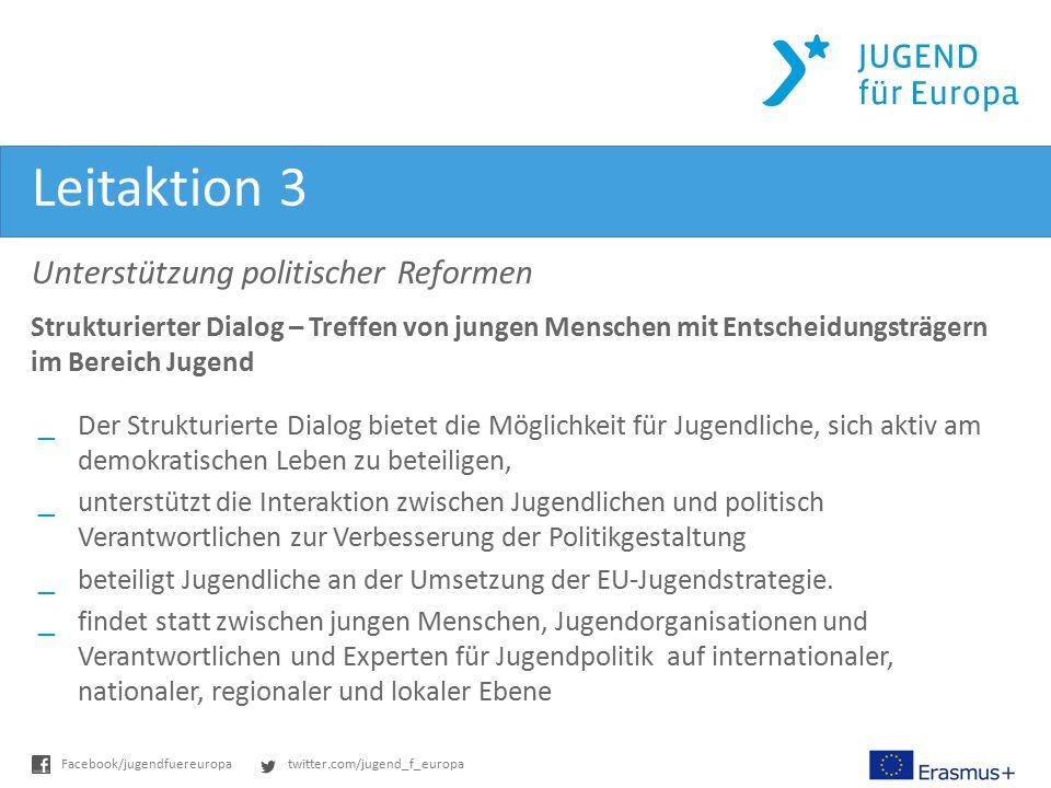 twitter.com/jugend_f_europaFacebook/jugendfuereuropa Leitaktion 3 Unterstützung politischer Reformen Strukturierter Dialog – Treffen von jungen Mensch