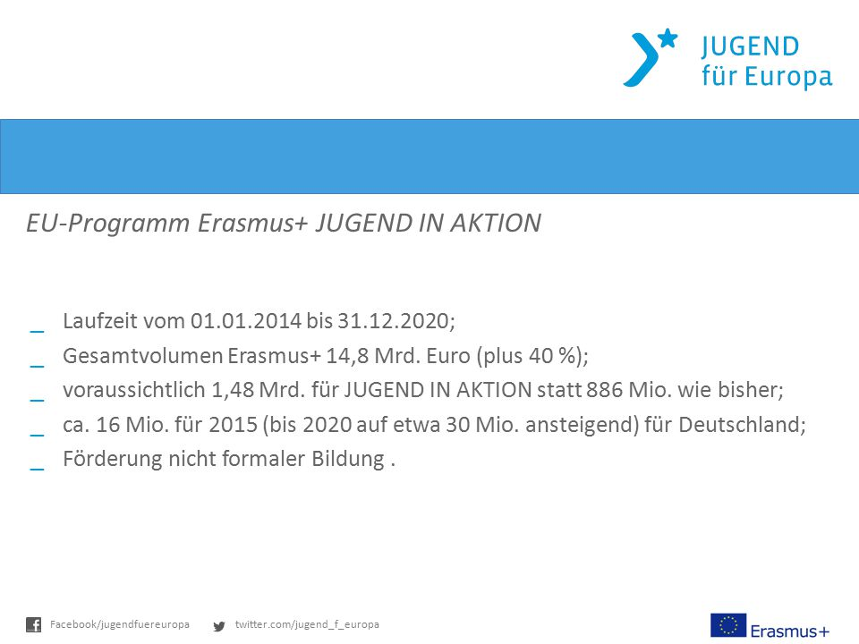 twitter.com/jugend_f_europaFacebook/jugendfuereuropa Das Programm EU-Programm Erasmus+ JUGEND IN AKTION _Laufzeit vom 01.01.2014 bis 31.12.2020; _Gesa