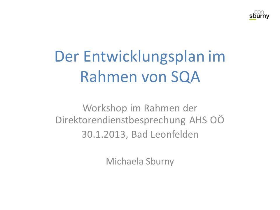 Der Entwicklungsplan im Rahmen von SQA Workshop im Rahmen der Direktorendienstbesprechung AHS OÖ 30.1.2013, Bad Leonfelden Michaela Sburny