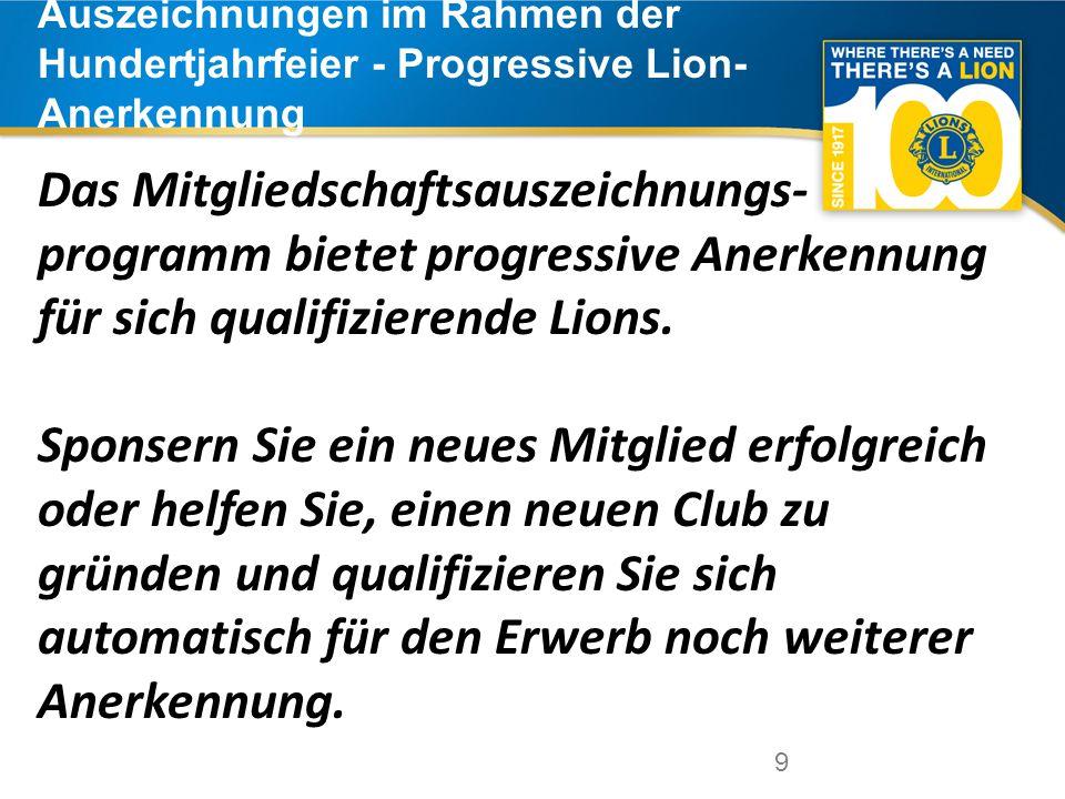 9 Auszeichnungen im Rahmen der Hundertjahrfeier - Progressive Lion- Anerkennung 9 Das Mitgliedschaftsauszeichnungs- programm bietet progressive Anerkennung für sich qualifizierende Lions.
