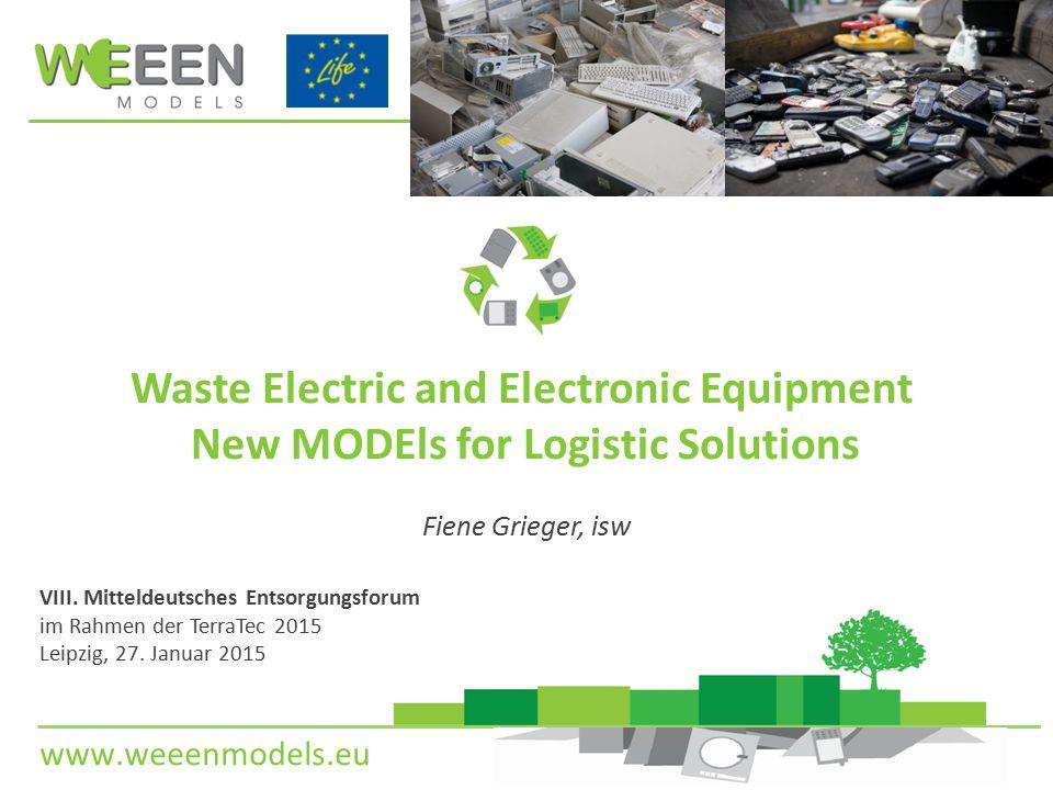 www.weeenmodels.eu Eckdaten des Projektes Name: WEEENMODELS - Waste Electric and Electronic Equipment - New MODEls for Logistic Solutions Beginn: 02.09.2013 Ende: 31.12.2016 Gesamtbudget: 2.352.505 Euro Förderung EU:1.038.029 Euro 2