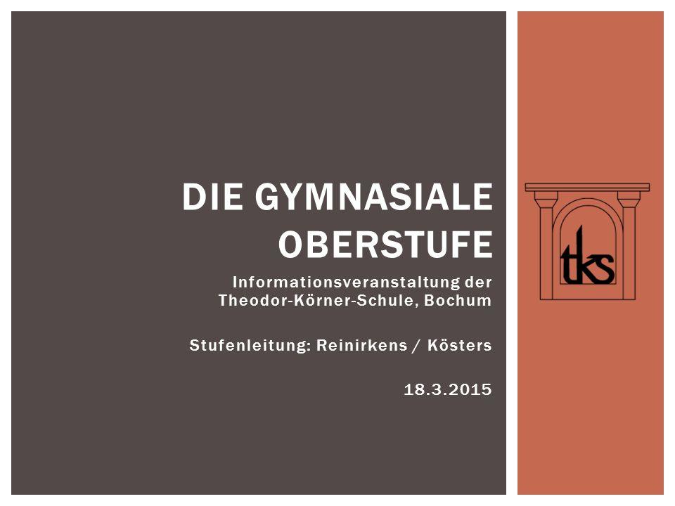 Informationsveranstaltung der Theodor-Körner-Schule, Bochum Stufenleitung: Reinirkens / Kösters 18.3.2015 DIE GYMNASIALE OBERSTUFE
