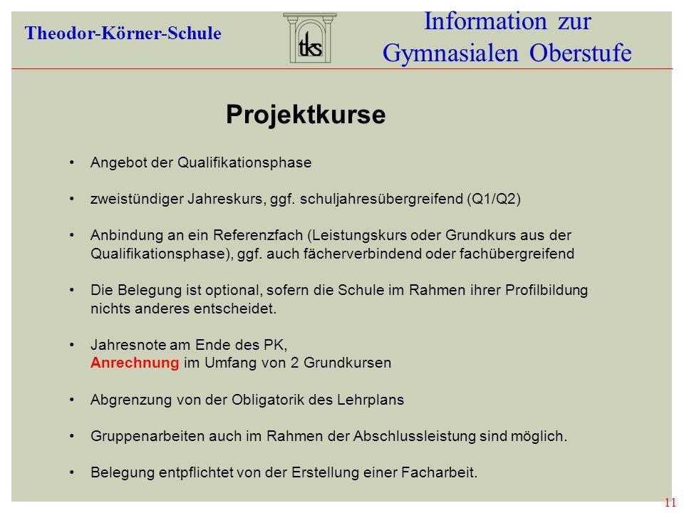 11 Information zur Gymnasialen Oberstufe Theodor-Körner-Schule 11 PROJEKTKURSE Angebot der Qualifikationsphase zweistündiger Jahreskurs, ggf. schuljah