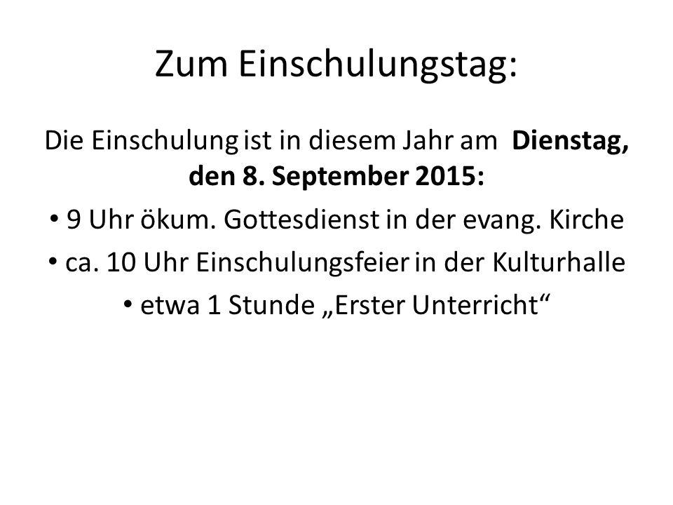 Zum Einschulungstag: Die Einschulung ist in diesem Jahr am Dienstag, den 8. September 2015: 9 Uhr ökum. Gottesdienst in der evang. Kirche ca. 10 Uhr E
