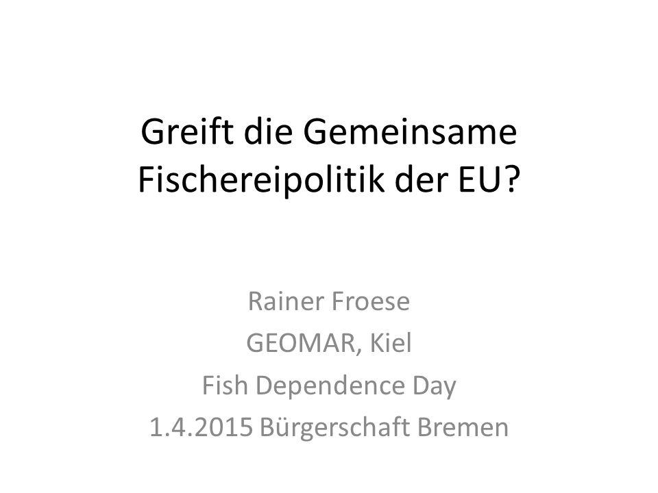 Greift die Gemeinsame Fischereipolitik der EU? Rainer Froese GEOMAR, Kiel Fish Dependence Day 1.4.2015 Bürgerschaft Bremen