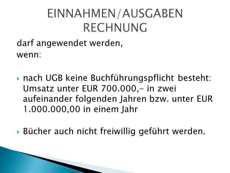 darf angewendet werden, wenn:  nach UGB keine Buchführungspflicht besteht: Umsatz unter EUR 700.000,- in zwei aufeinander folgenden Jahren bzw. unter
