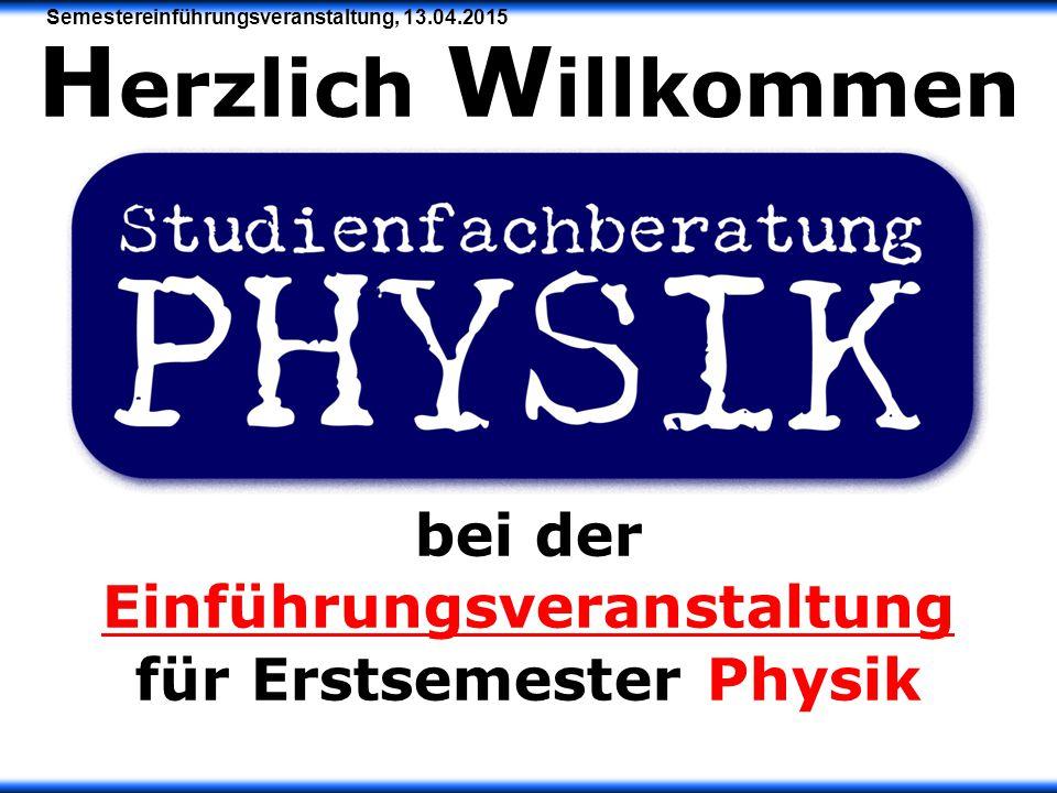 Semestereinführungsveranstaltung, 13.04.2015 H erzlich W illkommen bei der Einführungsveranstaltung für Erstsemester Physik