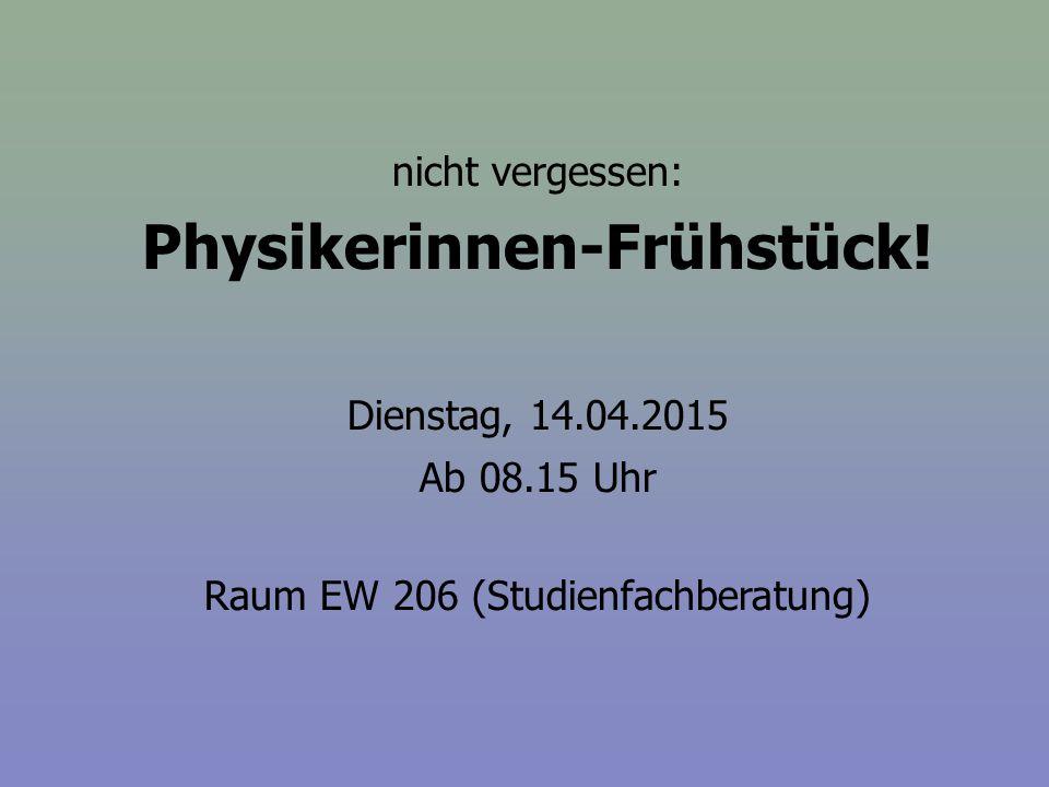 nicht vergessen: Physikerinnen-Frühstück! Dienstag, 14.04.2015 Ab 08.15 Uhr Raum EW 206 (Studienfachberatung)