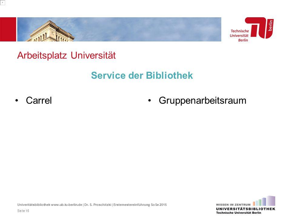 Arbeitsplatz Universität Carrel Service der Bibliothek Gruppenarbeitsraum Univeritätsbibliothek www.ub.tu-berlin.de | Dr. S. Proschitzki | Erstemester
